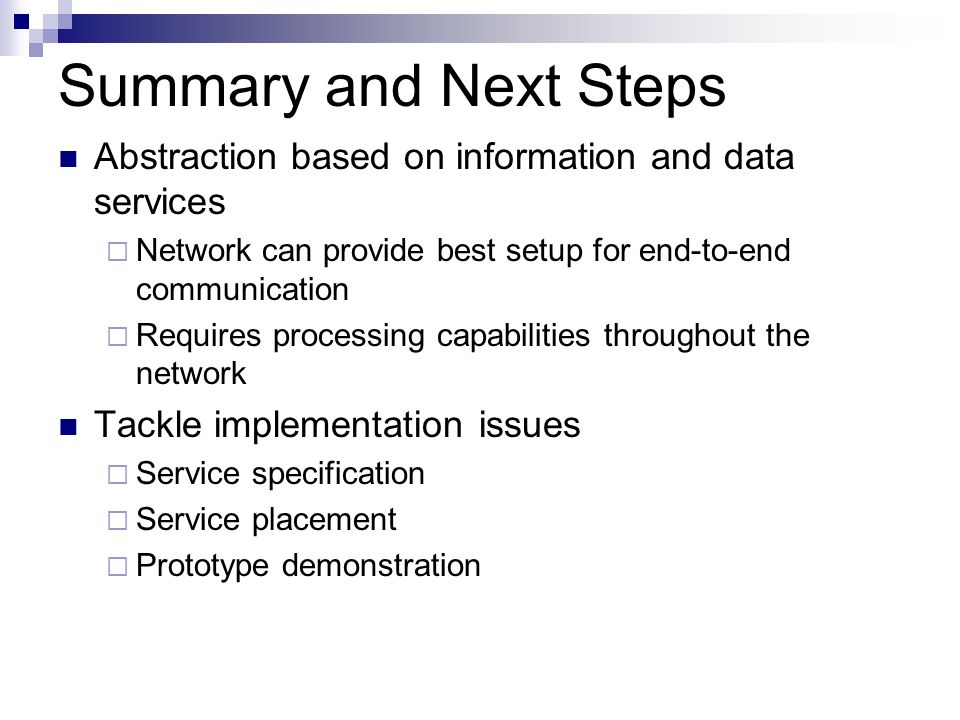 Summary and Next Steps Abstraction based on information and data services Network can provide best setup for end-to-end communication Requires processing capabilities throughout the network Tackle implementation issues Service specification Service placement Prototype demonstration