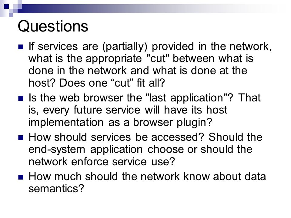 Questions If services are (partially) provided in the network, what is the appropriate cut between what is done in the network and what is done at the host.