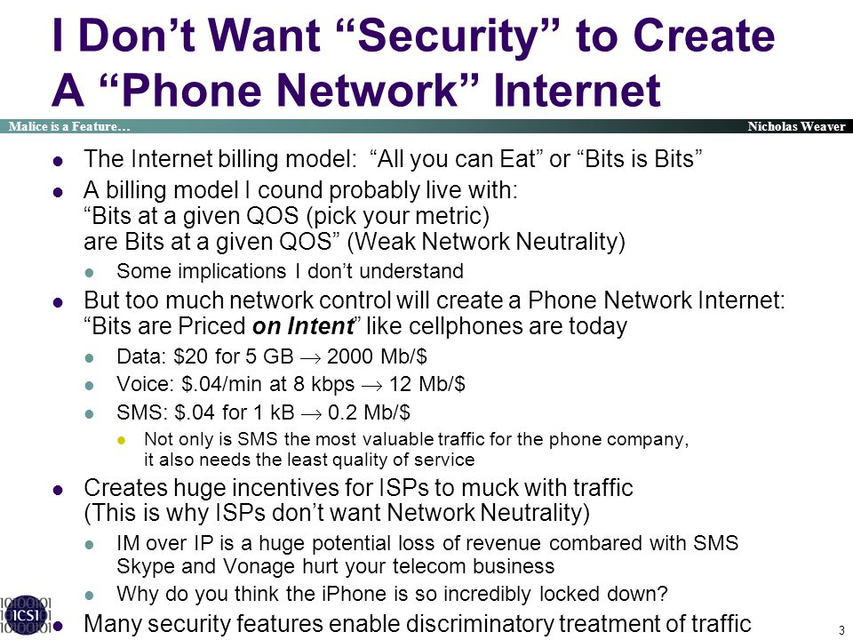 Malice is a Feature… Nicholas Weaver 3 I Dont Want Security to Create A Phone Network Internet The Internet billing model: All you can Eat or Bits is