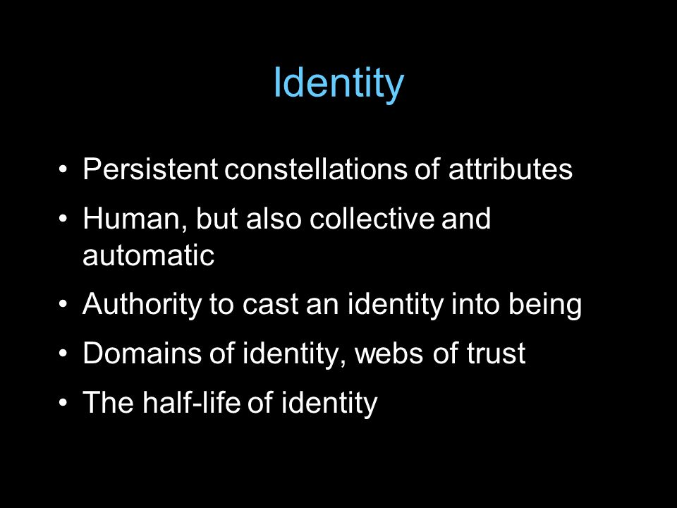 Identity Persistent constellations of attributes Human, but also collective and automatic Authority to cast an identity into being Domains of identity, webs of trust The half-life of identity