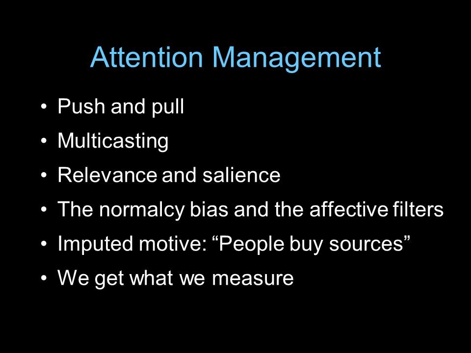 Attention Management Push and pull Multicasting Relevance and salience The normalcy bias and the affective filters Imputed motive: People buy sources We get what we measure