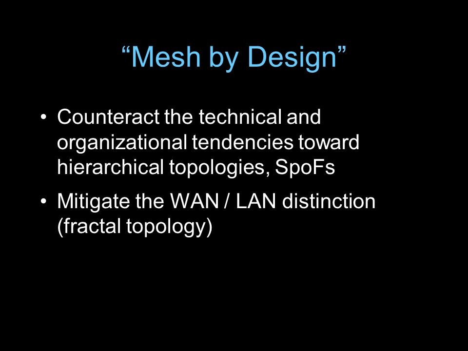 Mesh by Design Counteract the technical and organizational tendencies toward hierarchical topologies, SpoFs Mitigate the WAN / LAN distinction (fracta