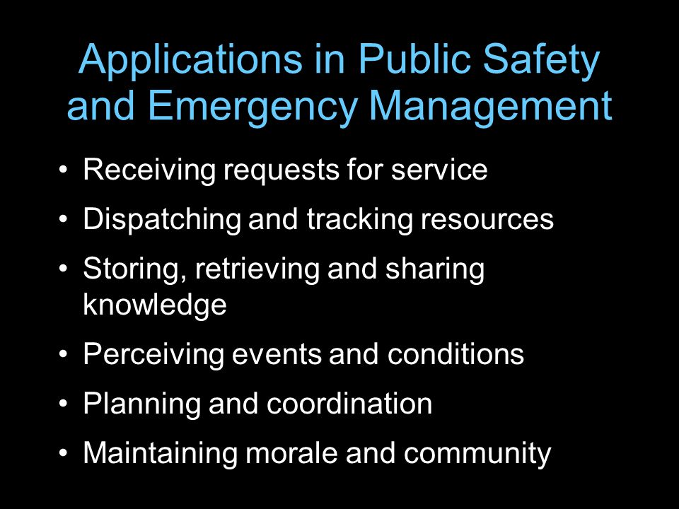 Applications in Public Safety and Emergency Management Receiving requests for service Dispatching and tracking resources Storing, retrieving and shari