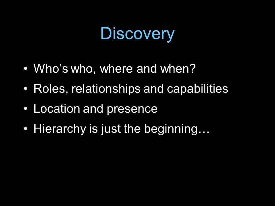 Discovery Whos who, where and when? Roles, relationships and capabilities Location and presence Hierarchy is just the beginning…