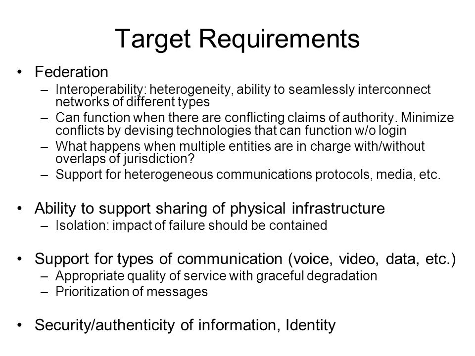Target Requirements Federation –Interoperability: heterogeneity, ability to seamlessly interconnect networks of different types –Can function when there are conflicting claims of authority.