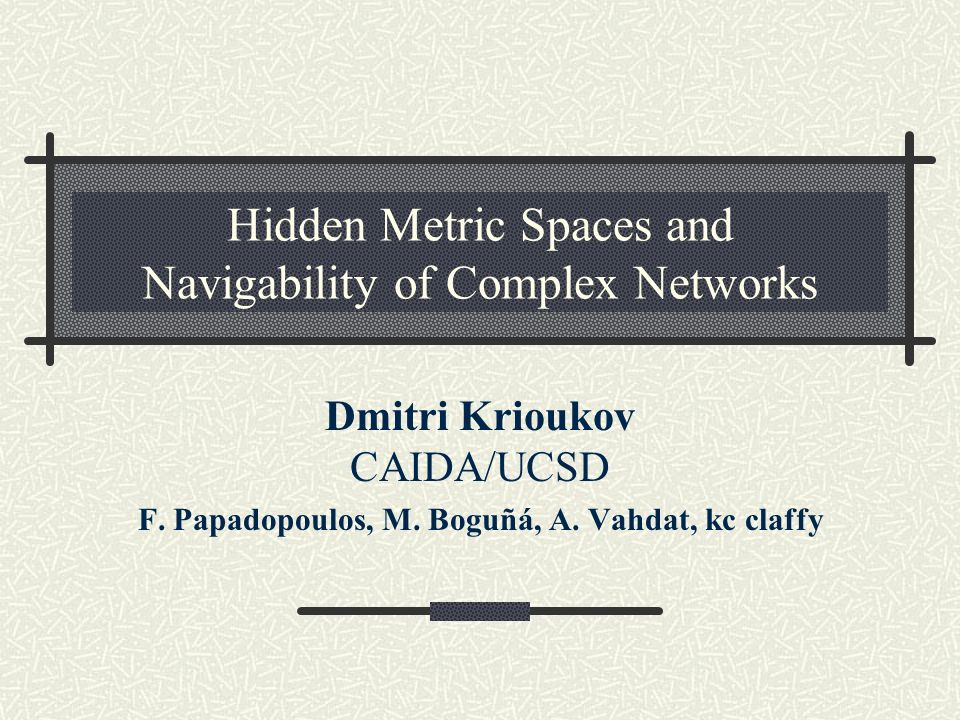 Hidden Metric Spaces and Navigability of Complex Networks Dmitri Krioukov CAIDA/UCSD F. Papadopoulos, M. Boguñá, A. Vahdat, kc claffy