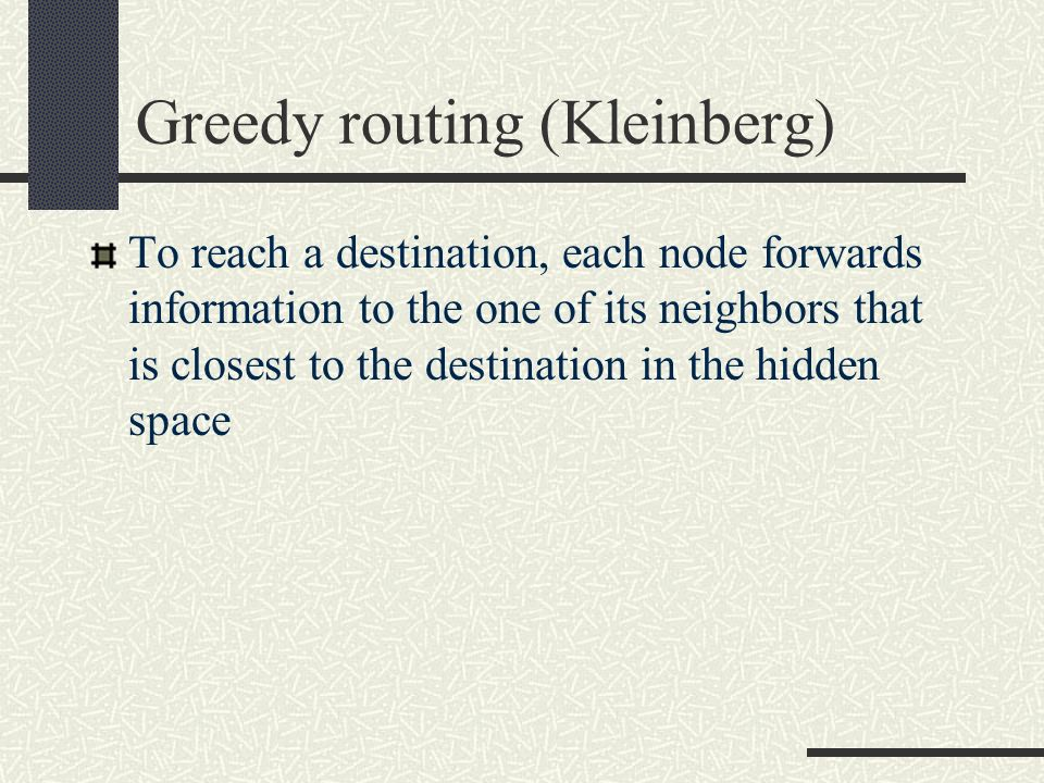 Greedy routing (Kleinberg) To reach a destination, each node forwards information to the one of its neighbors that is closest to the destination in th