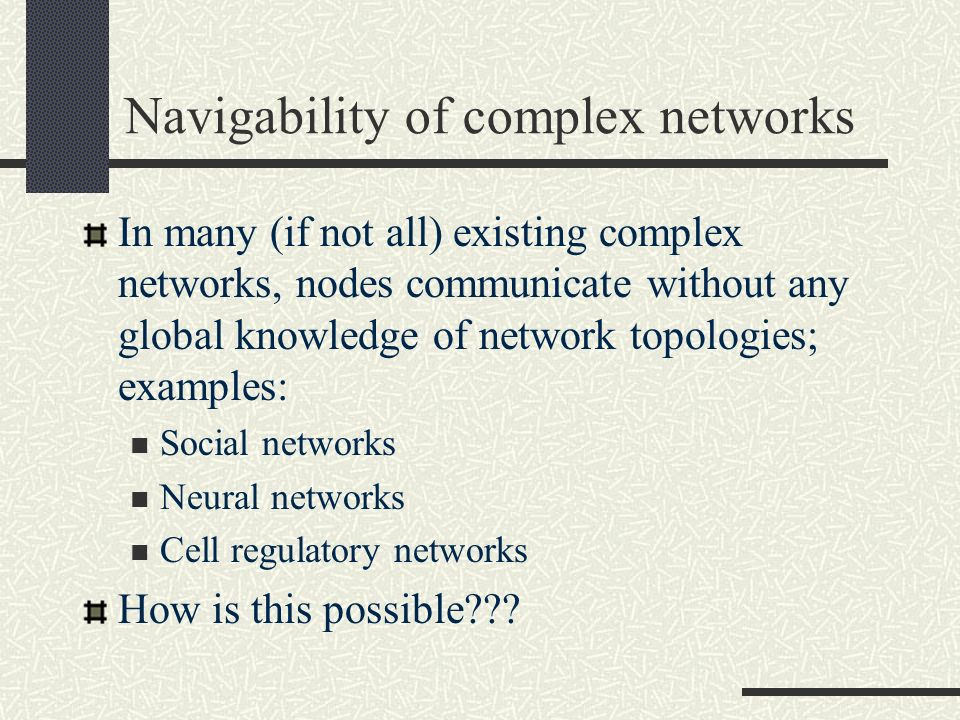 Navigability of complex networks In many (if not all) existing complex networks, nodes communicate without any global knowledge of network topologies;