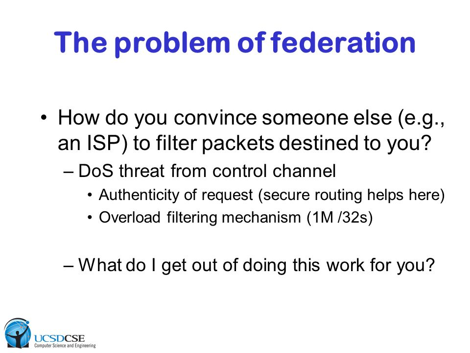 The problem of federation How do you convince someone else (e.g., an ISP) to filter packets destined to you? –DoS threat from control channel Authenti