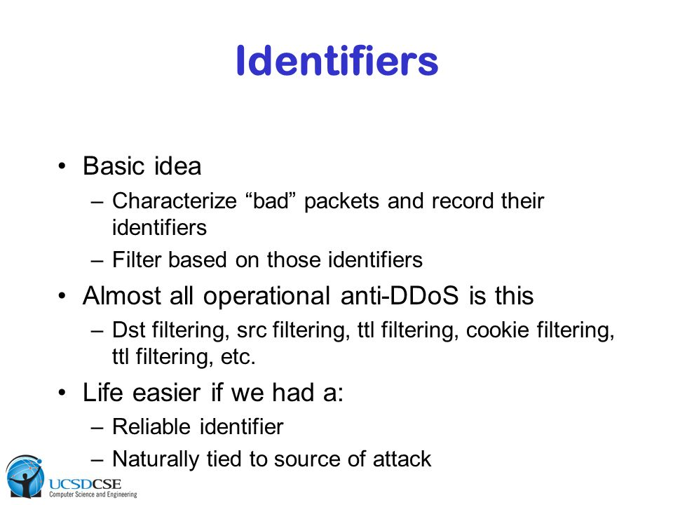 Identifiers Basic idea –Characterize bad packets and record their identifiers –Filter based on those identifiers Almost all operational anti-DDoS is t