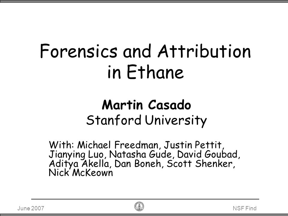 June 2007NSF Find Ethane Overview Centralized, Flow-based architecture Connectivity dictated by global policy file For the Enterprise Single administration domain (someone everyone has to trust) Known principle roles (users, hosts) Bounded in size