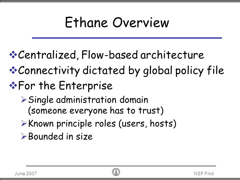 June 2007NSF Find Ethane Operation Nancy Payroll Host:b IP:y MAC:n Host: a IP: x MAC: m controller Credentials Payroll XXXX Nancy YYYY Authenticate Bindings Payroll x m sw4 Nancy y n sw4 Bindings Payroll x m sw4 Nancy y n sw4 Assumptions Physical ingress port of all packets is known Controller knows network topology