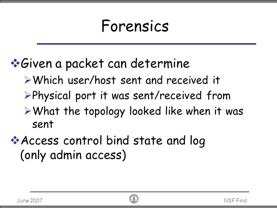 June 2007NSF Find Anonymity IP addresses allocated dynamically Source MAC can be swapped by switches (use IP during forensics) End-hosts perform encryption