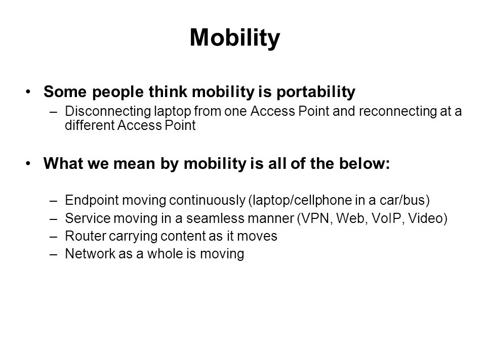 Mobility Some people think mobility is portability –Disconnecting laptop from one Access Point and reconnecting at a different Access Point What we mean by mobility is all of the below: –Endpoint moving continuously (laptop/cellphone in a car/bus) –Service moving in a seamless manner (VPN, Web, VoIP, Video) –Router carrying content as it moves –Network as a whole is moving