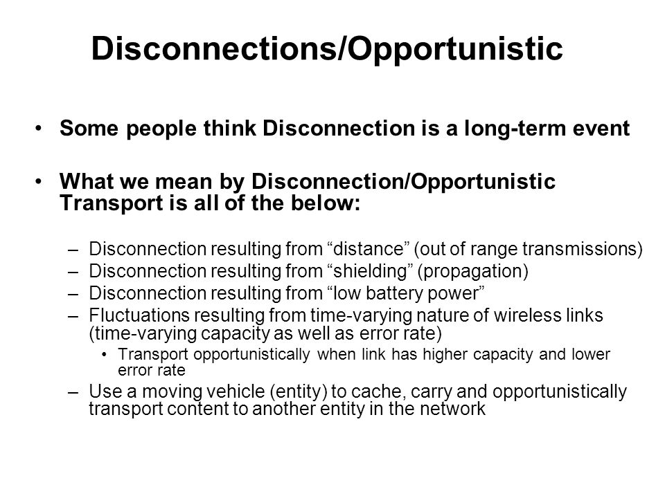 Disconnections/Opportunistic Some people think Disconnection is a long-term event What we mean by Disconnection/Opportunistic Transport is all of the below: –Disconnection resulting from distance (out of range transmissions) –Disconnection resulting from shielding (propagation) –Disconnection resulting from low battery power –Fluctuations resulting from time-varying nature of wireless links (time-varying capacity as well as error rate) Transport opportunistically when link has higher capacity and lower error rate –Use a moving vehicle (entity) to cache, carry and opportunistically transport content to another entity in the network