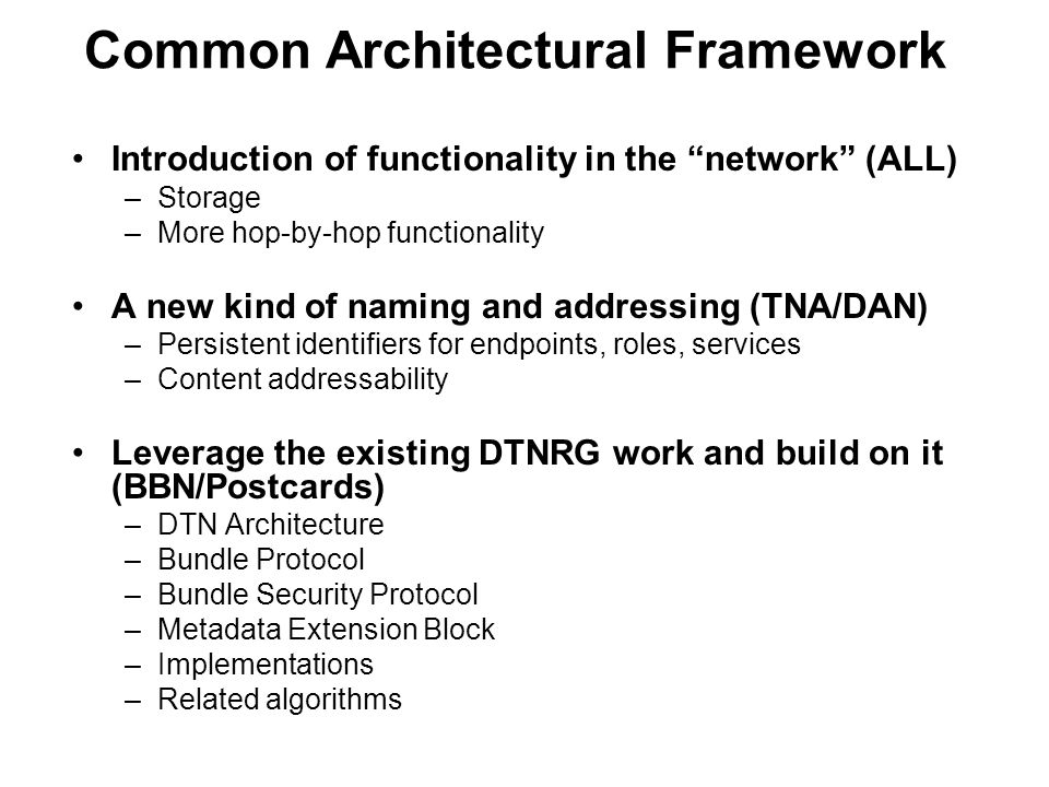Common Architectural Framework Introduction of functionality in the network (ALL) –Storage –More hop-by-hop functionality A new kind of naming and addressing (TNA/DAN) –Persistent identifiers for endpoints, roles, services –Content addressability Leverage the existing DTNRG work and build on it (BBN/Postcards) –DTN Architecture –Bundle Protocol –Bundle Security Protocol –Metadata Extension Block –Implementations –Related algorithms