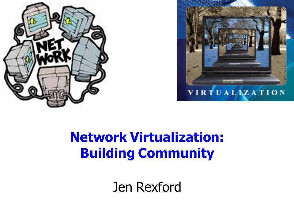 Network Virtualization: Building Community Jen Rexford