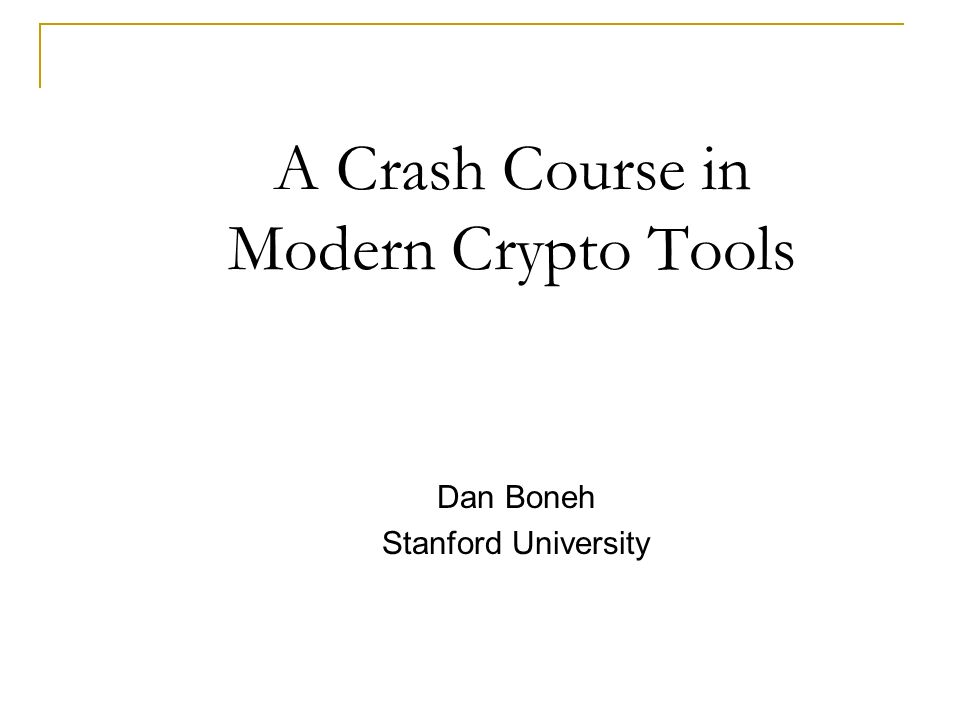 A Crash Course in Modern Crypto Tools Dan Boneh Stanford University