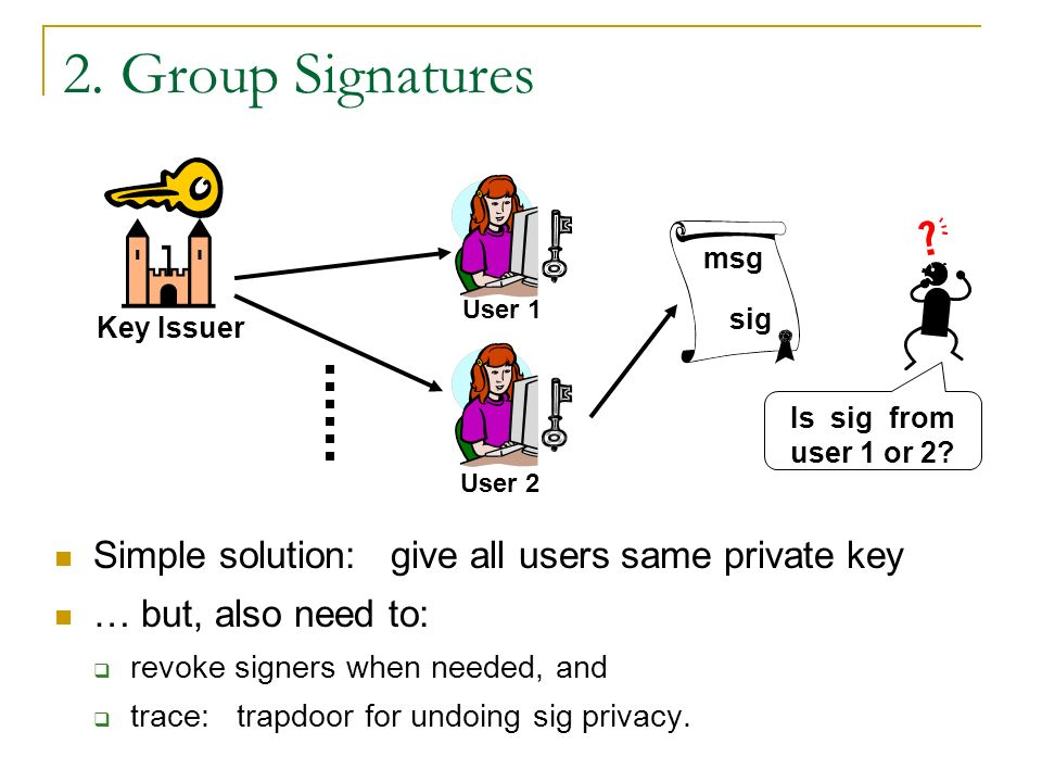2. Group Signatures Simple solution: give all users same private key … but, also need to: revoke signers when needed, and trace: trapdoor for undoing