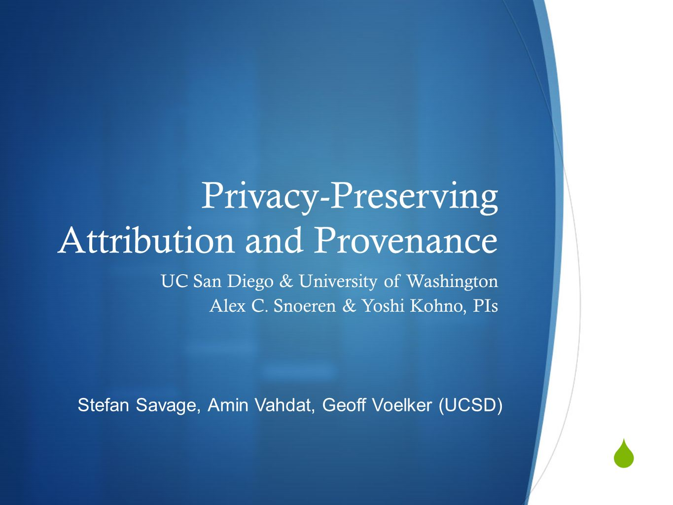 Privacy-Preserving Attribution and Provenance UC San Diego & University of Washington Alex C. Snoeren & Yoshi Kohno, PIs Stefan Savage, Amin Vahdat, G