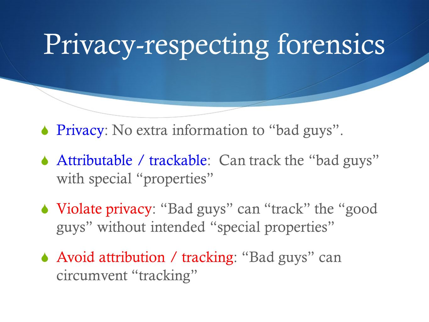 Privacy-respecting forensics Privacy: No extra information to bad guys. Attributable / trackable: Can track the bad guys with special properties Viola
