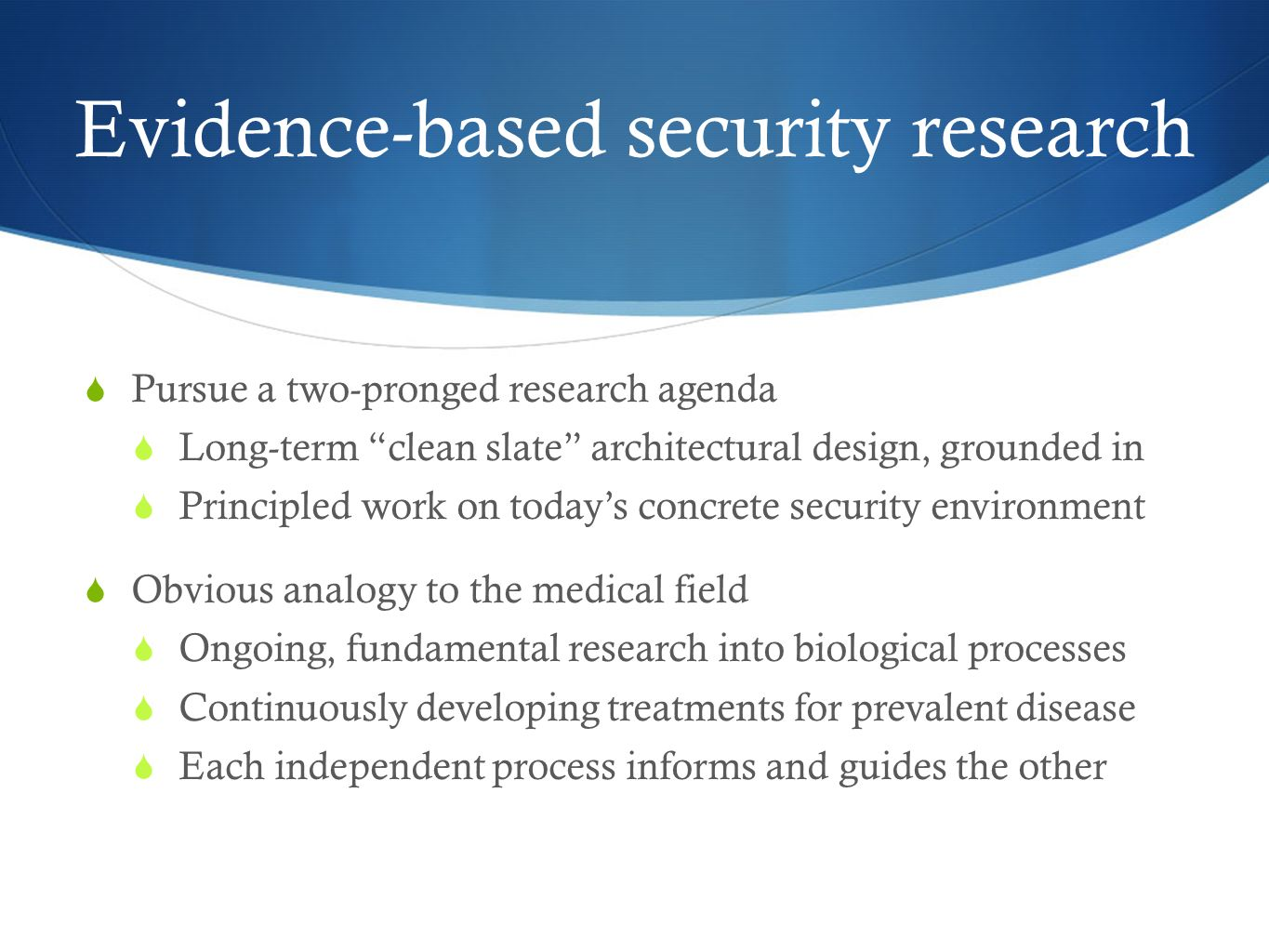 Evidence-based security research Pursue a two-pronged research agenda Long-term clean slate architectural design, grounded in Principled work on today
