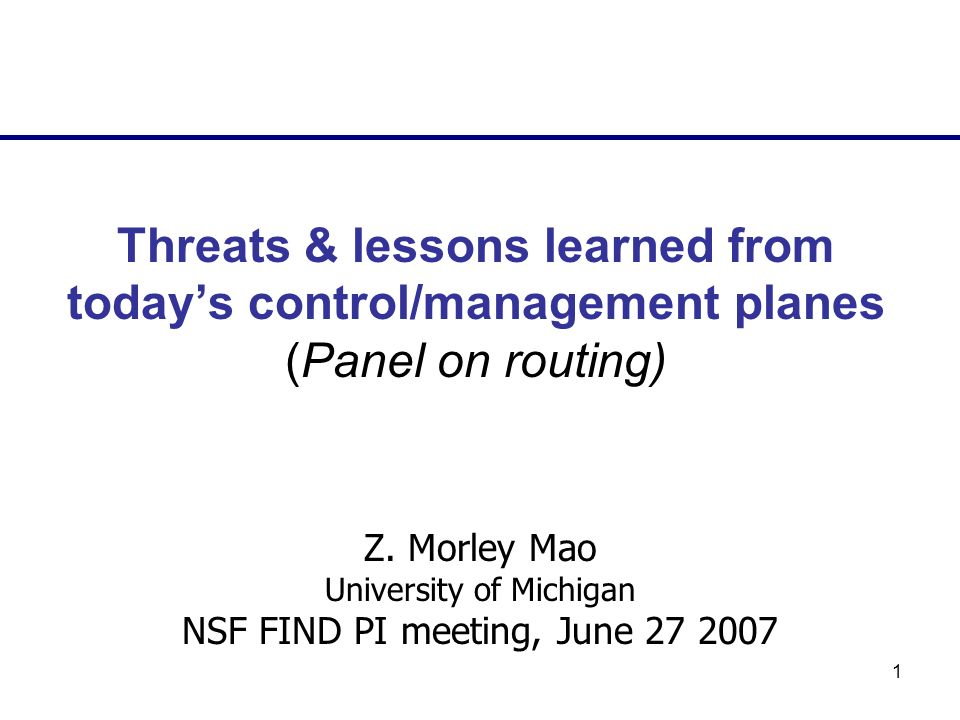 1 Threats & lessons learned from todays control/management planes (Panel on routing) Z. Morley Mao University of Michigan NSF FIND PI meeting, June 27