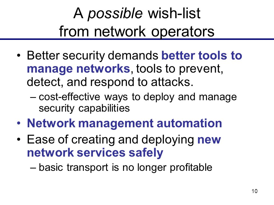 10 A possible wish-list from network operators Better security demands better tools to manage networks, tools to prevent, detect, and respond to attac