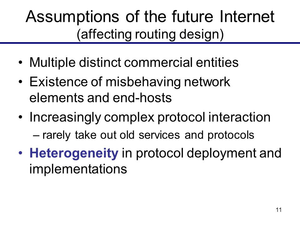 11 Assumptions of the future Internet (affecting routing design) Multiple distinct commercial entities Existence of misbehaving network elements and end-hosts Increasingly complex protocol interaction –rarely take out old services and protocols Heterogeneity in protocol deployment and implementations