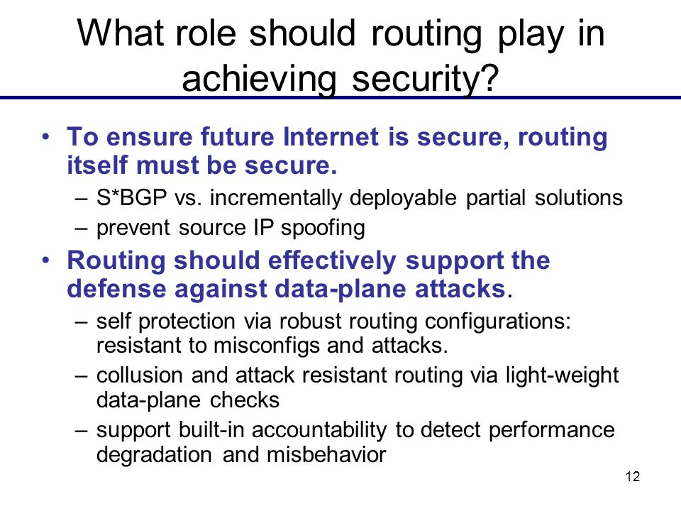 12 What role should routing play in achieving security? To ensure future Internet is secure, routing itself must be secure. –S*BGP vs. incrementally d
