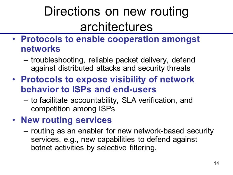 14 Directions on new routing architectures Protocols to enable cooperation amongst networks –troubleshooting, reliable packet delivery, defend against distributed attacks and security threats Protocols to expose visibility of network behavior to ISPs and end-users –to facilitate accountability, SLA verification, and competition among ISPs New routing services –routing as an enabler for new network-based security services, e.g., new capabilities to defend against botnet activities by selective filtering.