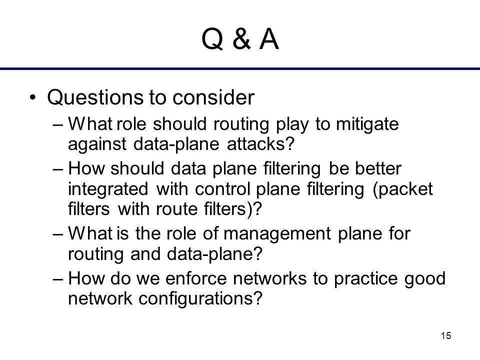 15 Q & A Questions to consider –What role should routing play to mitigate against data-plane attacks.
