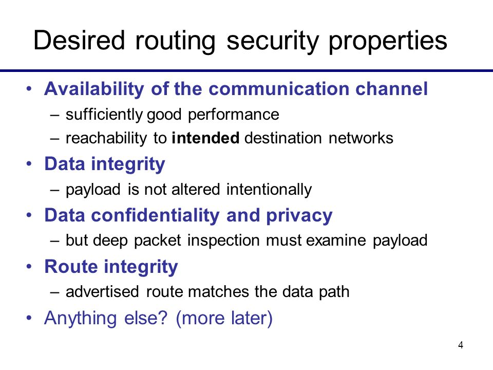 4 Desired routing security properties Availability of the communication channel –sufficiently good performance –reachability to intended destination n
