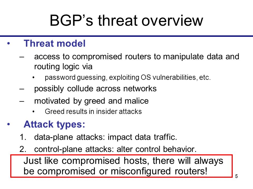 5 BGPs threat overview Threat model –access to compromised routers to manipulate data and routing logic via password guessing, exploiting OS vulnerabilities, etc.