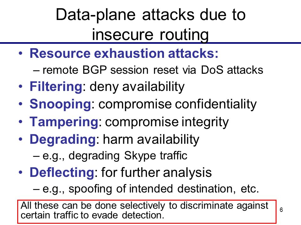 6 Data-plane attacks due to insecure routing Resource exhaustion attacks: –remote BGP session reset via DoS attacks Filtering: deny availability Snoop