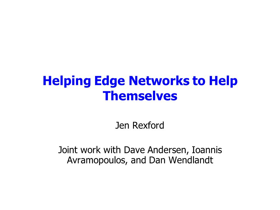 Helping Edge Networks to Help Themselves Jen Rexford Joint work with Dave Andersen, Ioannis Avramopoulos, and Dan Wendlandt