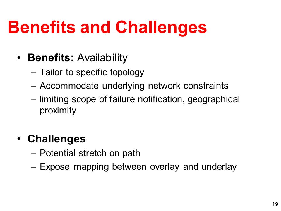19 Benefits and Challenges Benefits: Availability –Tailor to specific topology –Accommodate underlying network constraints –limiting scope of failure notification, geographical proximity Challenges –Potential stretch on path –Expose mapping between overlay and underlay