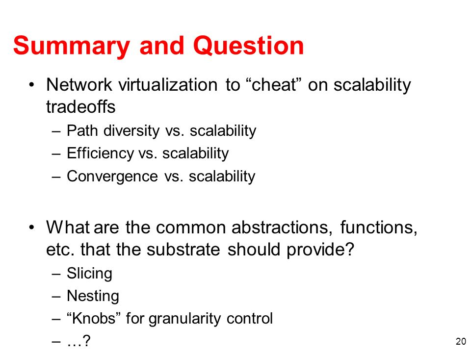 20 Summary and Question Network virtualization to cheat on scalability tradeoffs –Path diversity vs.
