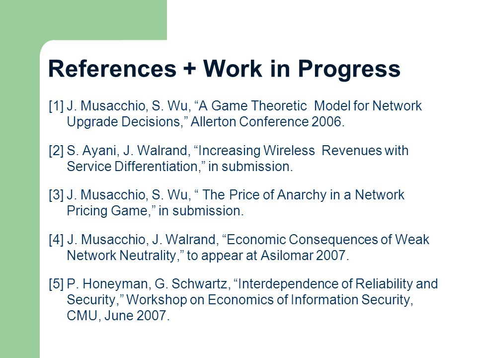 References + Work in Progress [1]J. Musacchio, S. Wu, A Game Theoretic Model for Network Upgrade Decisions, Allerton Conference 2006. [2]S. Ayani, J.