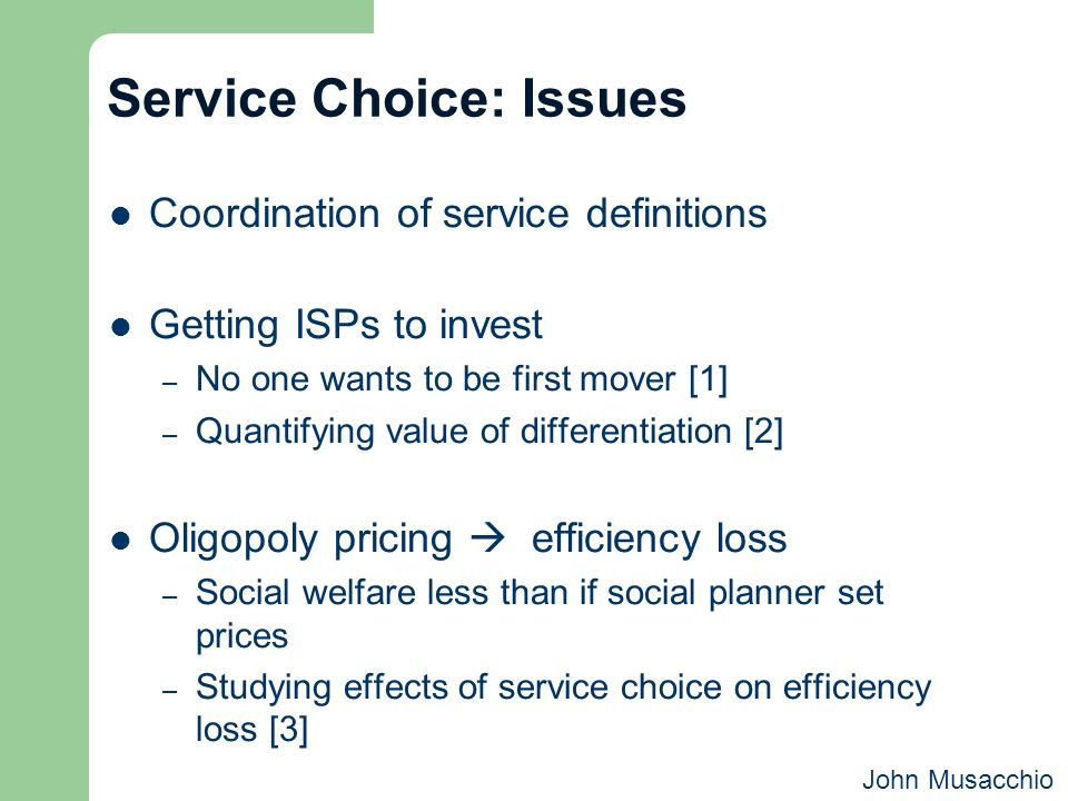 Service Choice: Issues Coordination of service definitions Getting ISPs to invest – No one wants to be first mover [1] – Quantifying value of differen