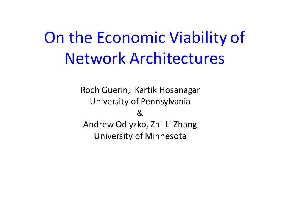 On the Economic Viability of Network Architectures Roch Guerin, Kartik Hosanagar University of Pennsylvania & Andrew Odlyzko, Zhi-Li Zhang University of Minnesota
