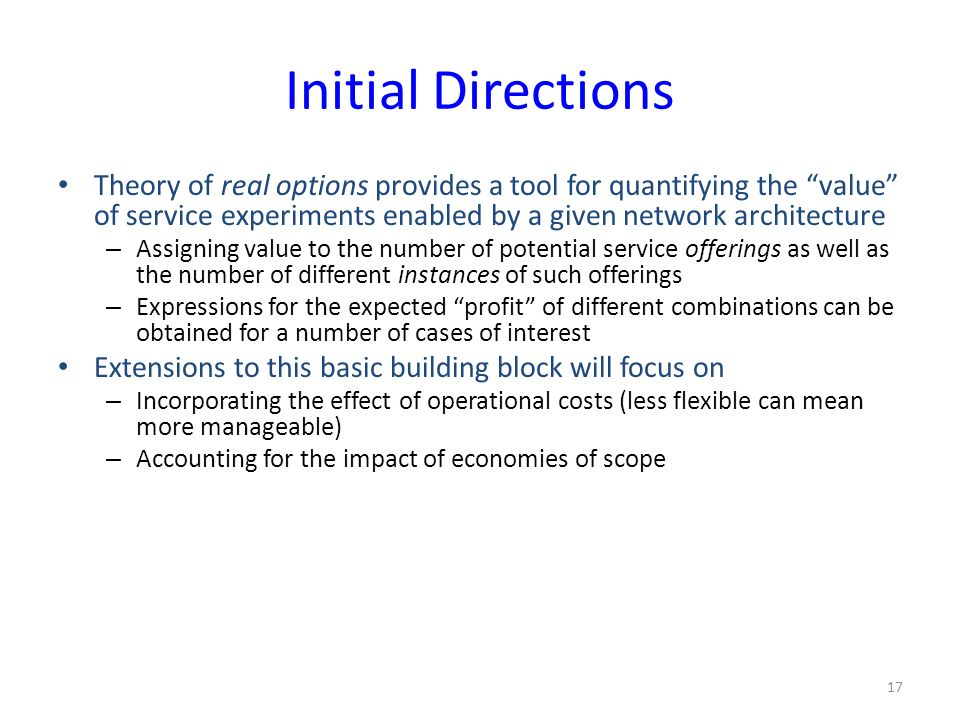 Initial Directions Theory of real options provides a tool for quantifying the value of service experiments enabled by a given network architecture – Assigning value to the number of potential service offerings as well as the number of different instances of such offerings – Expressions for the expected profit of different combinations can be obtained for a number of cases of interest Extensions to this basic building block will focus on – Incorporating the effect of operational costs (less flexible can mean more manageable) – Accounting for the impact of economies of scope 17