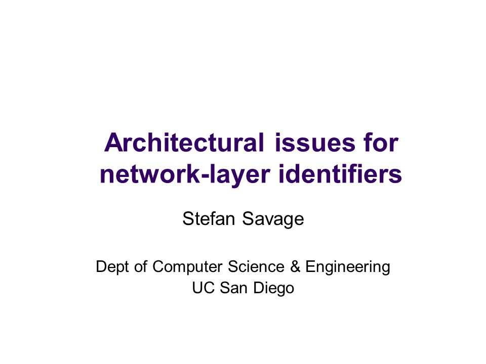 Architectural issues for network-layer identifiers Stefan Savage Dept of Computer Science & Engineering UC San Diego