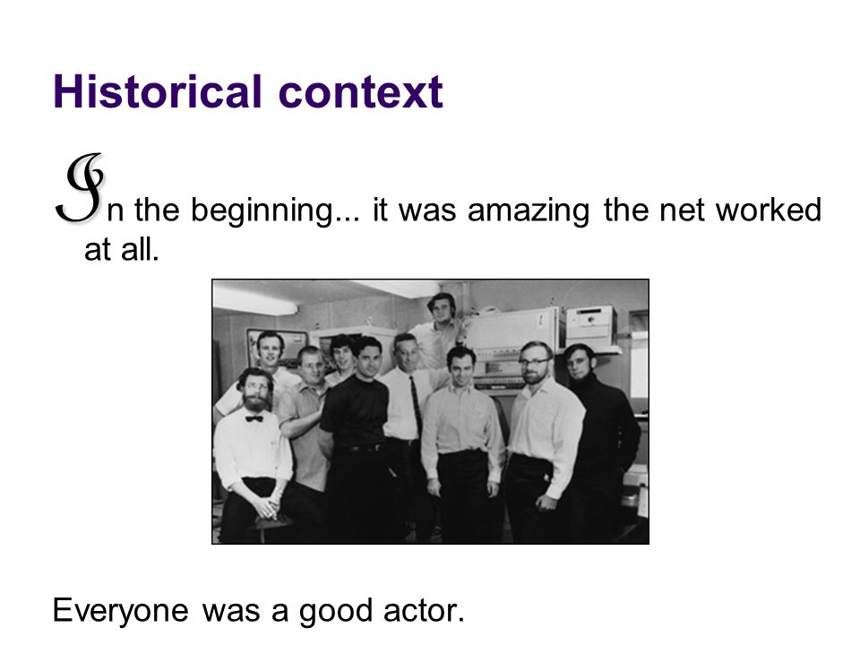 Historical context I I n the beginning... it was amazing the net worked at all. Everyone was a good actor.