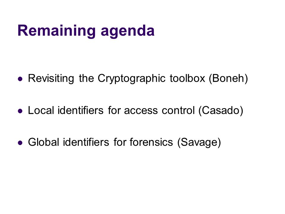 Remaining agenda Revisiting the Cryptographic toolbox (Boneh) Local identifiers for access control (Casado) Global identifiers for forensics (Savage)