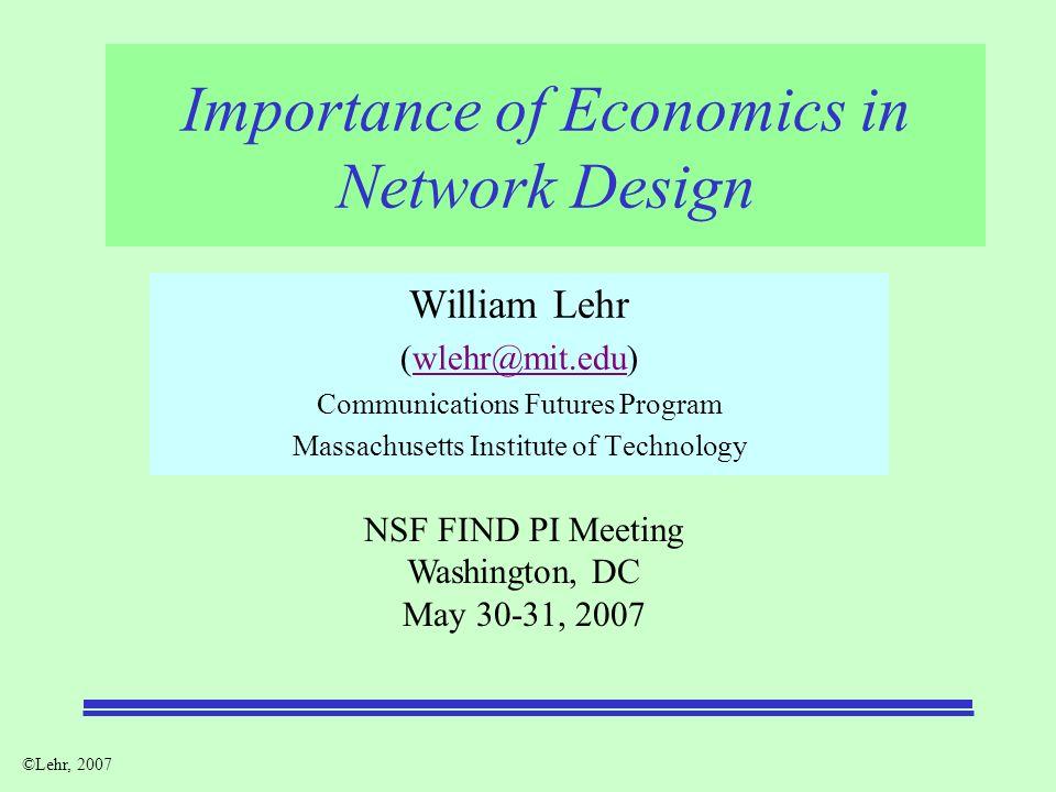 ©Lehr, 2007 Importance of Economics in Network Design William Lehr (wlehr@mit.edu)wlehr@mit.edu Communications Futures Program Massachusetts Institute of Technology NSF FIND PI Meeting Washington, DC May 30-31, 2007