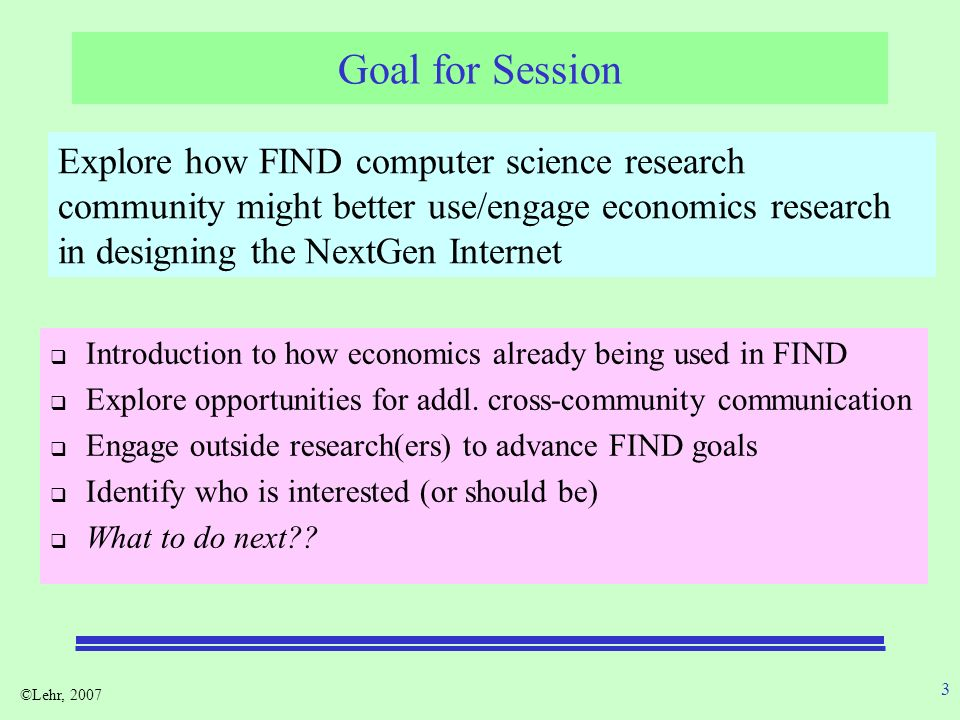 ©Lehr, 2007 3 Goal for Session Introduction to how economics already being used in FIND Explore opportunities for addl. cross-community communication