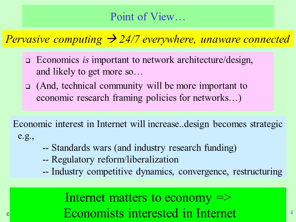 ©Lehr, 2007 4 Point of View… Economics is important to network architecture/design, and likely to get more so… (And, technical community will be more important to economic research framing policies for networks…) Pervasive computing 24/7 everywhere, unaware connected Economic interest in Internet will increase..design becomes strategic e.g., -- Standards wars (and industry research funding) -- Regulatory reform/liberalization -- Industry competitive dynamics, convergence, restructuring Internet matters to economy => Economists interested in Internet