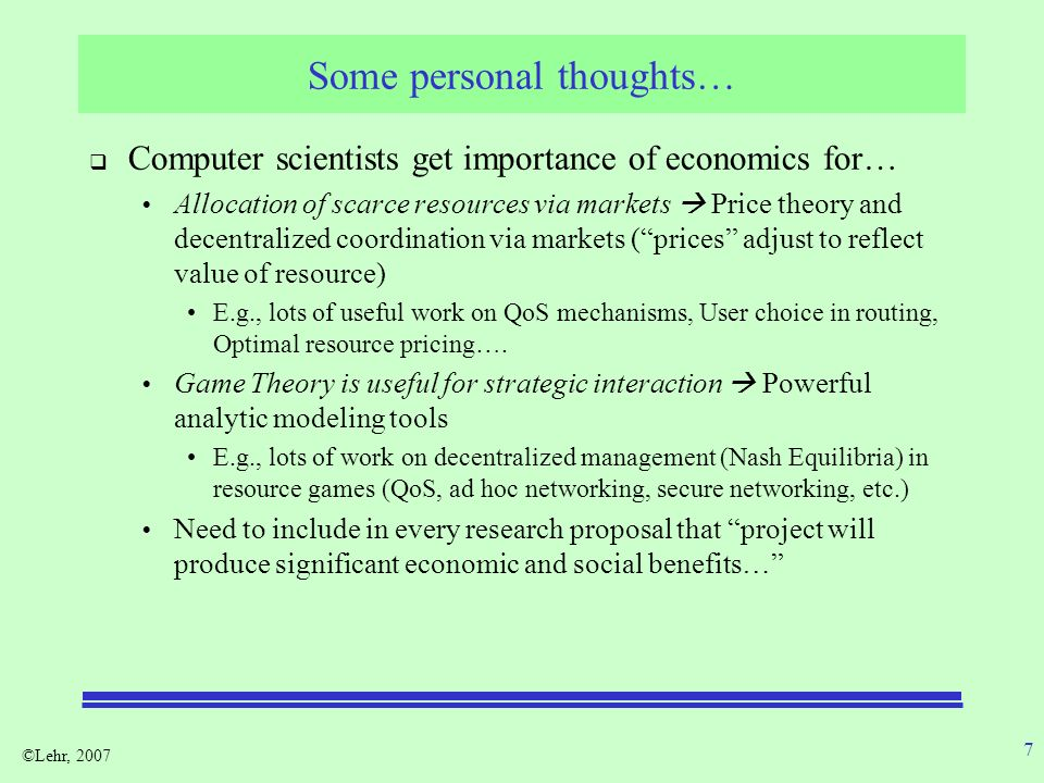©Lehr, 2007 7 Some personal thoughts… Computer scientists get importance of economics for… Allocation of scarce resources via markets Price theory and