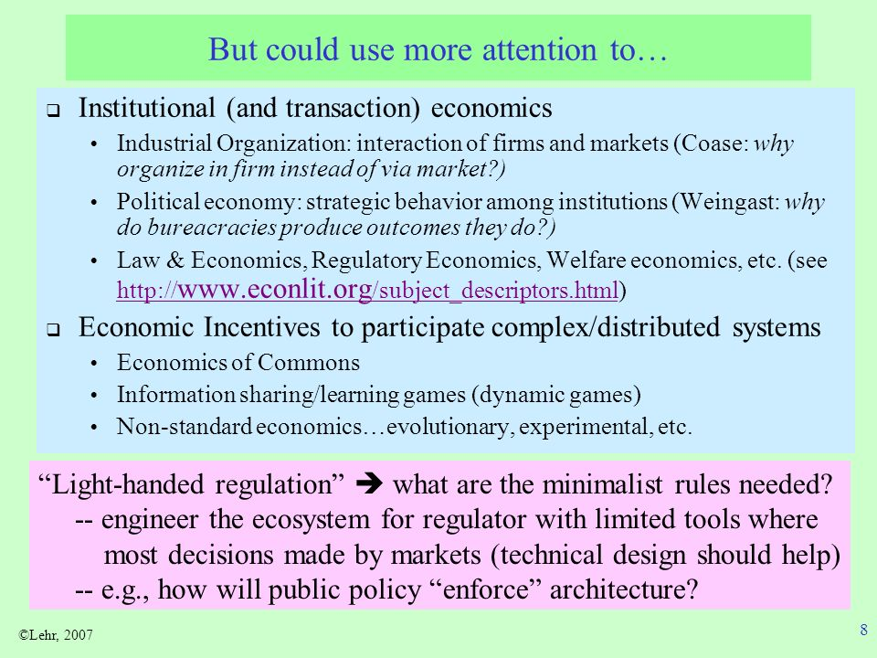 ©Lehr, 2007 8 But could use more attention to… Institutional (and transaction) economics Industrial Organization: interaction of firms and markets (Coase: why organize in firm instead of via market ) Political economy: strategic behavior among institutions (Weingast: why do bureacracies produce outcomes they do ) Law & Economics, Regulatory Economics, Welfare economics, etc.